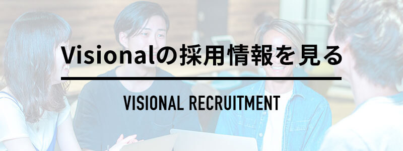 Visionalの採用情報を見る Visional RECRUITMENT